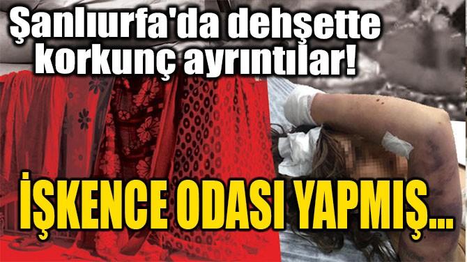 ŞANLIURFA'DA DEHŞETTE KORKUNÇ AYRINTILAR! İŞKENCE ODASI YAPMIŞ..