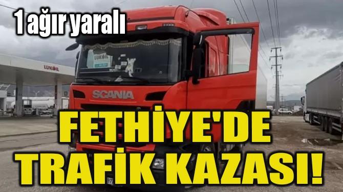 FETHİYE'DE TRAFİK KAZASI!