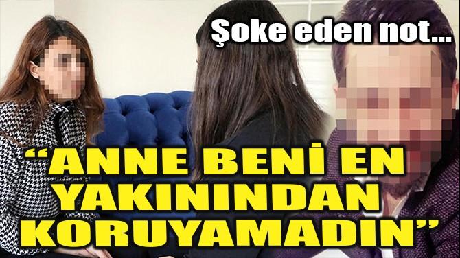 """ŞOKE EDEN NOT! """"ANNE BENİ EN YAKININDAN KORUYAMADIN"""""""