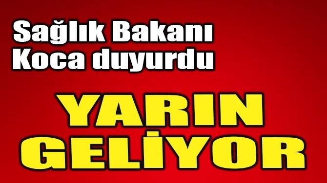"""SAĞLIK BAKANI KOCA DUYURDU! """"YARIN GELİYOR"""""""