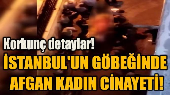 İSTANBUL'UN GÖBEĞİNDE  AFGAN KADIN CİNAYETİ!