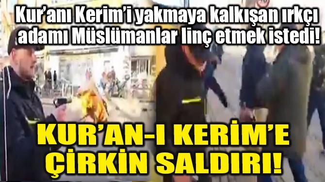 KUR'AN-I KERİM'E ÇİRKİN SALDIRI!