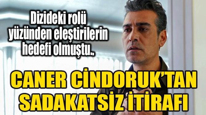 """CANER CİNDORUK'TAN """"SADAKATSİZ"""" İTİRAFI!"""