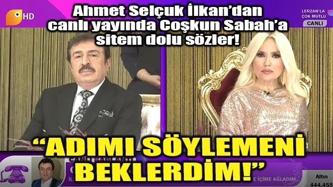 AHMET SELÇUK İLKAN'DAN COŞKUN SABAH'A SİTEM DOLU SÖZLER!