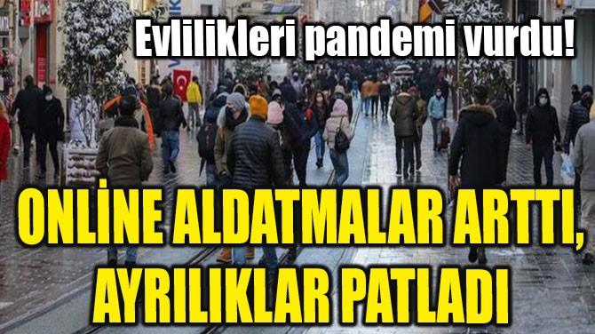 ONLİNE ALDATMALAR ARTTI, AYRILIKLAR PATLADI
