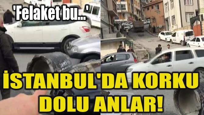 İSTANBUL'DA KORKU DOLU ANLAR!
