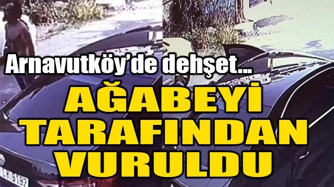 ARNAVUTKÖY^DE DEHŞET! AĞABEYİ TARAFINDAN VURULDU!