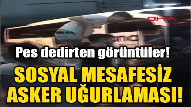 SOSYAL MESAFESİZ ASKER UĞURLAMASI!