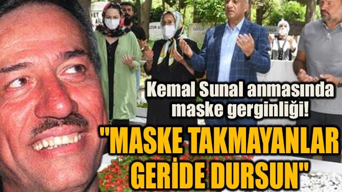 KEMAL SUNAL ANMASINDA MASKE GERGİNLİĞİ!
