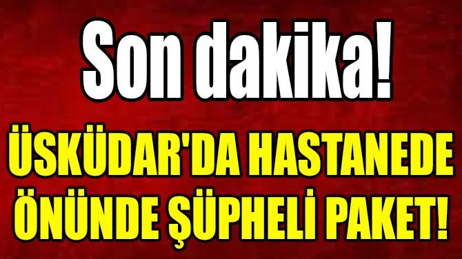 ÜSKÜDAR'DA HASTANEDE ÖNÜNDE ŞÜPHELİ PAKET!