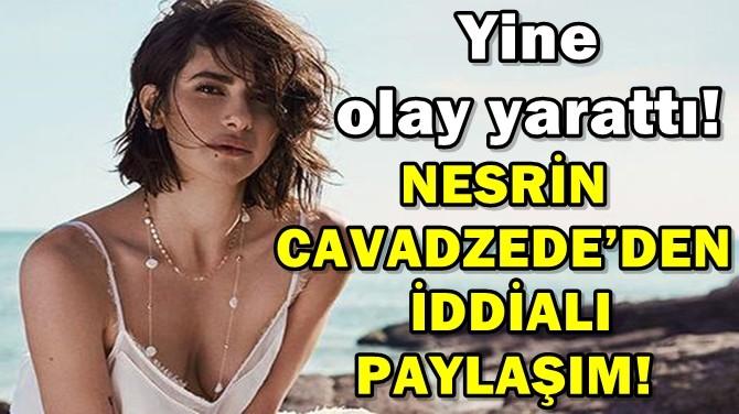 NESRİN CAVADZEDE'DEN İDDİALI PAYLAŞIM!