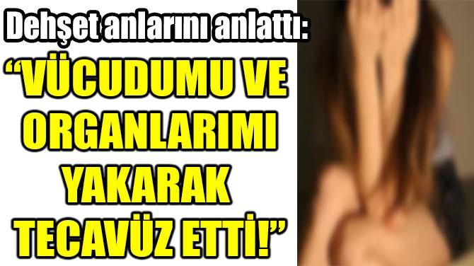 """""""VÜCUDUMU VE  ORGANLARIMI YAKARAK  TECAVÜZ ETTİ!"""""""