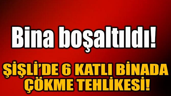ŞİŞLİ'DE 6 KATLI BİNADA ÇÖKME TEHLİKESİ!