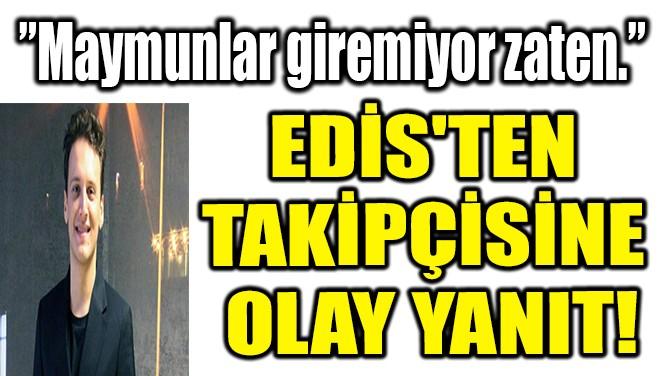 ŞARKICI EDİS'TEN TAKİPÇİSİNE OLAY YANIT!