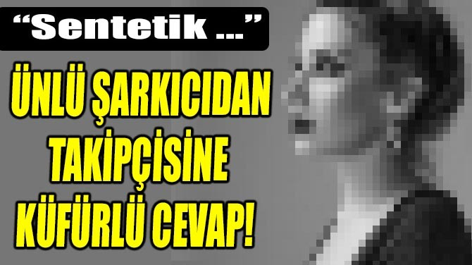 """ÜNLÜ ŞARKICIDAN TAKİPÇİSİNE KÜFÜRLÜ CEVAP! """"SENTETİK …"""""""