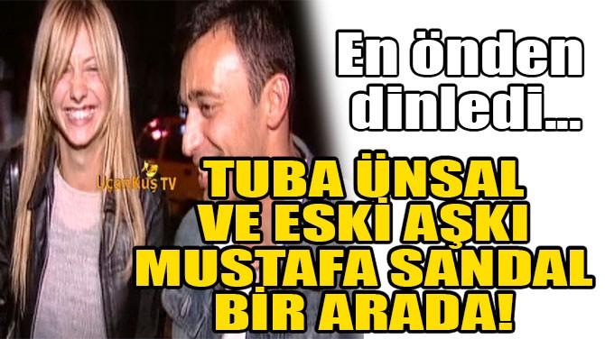 TUBA ÜNSAL, ESKİ AŞKI MUSTAFA SANDAL'I EN ÖNDEN DİNLEDİ!