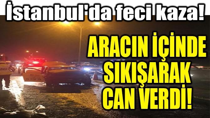 İSTANBUL'DA FECİ KAZA! ARACIN İÇİNDE SIKIŞARAK CAN VERDİ!