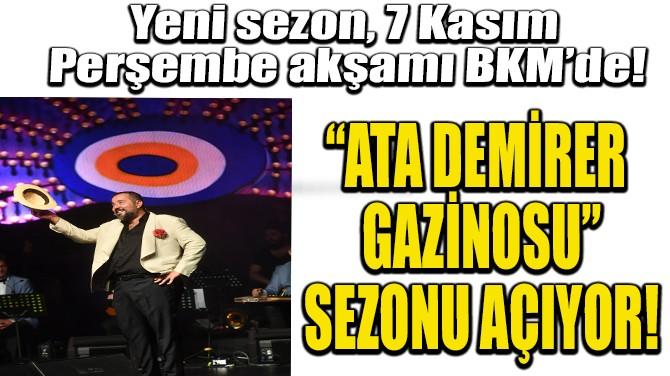 """""""ATA DEMİRER GAZİNOSU"""" SEZONU AÇIYOR!"""