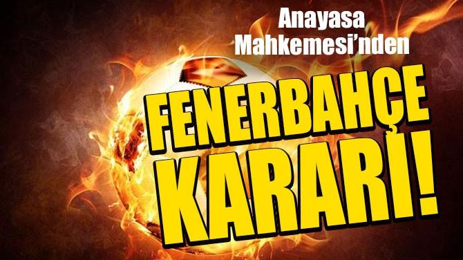 ANAYASA MAHKEMESİ, FENERBAHÇE'NİN İTİRAZINI KABUL ETTİ!