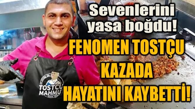 FENOMEN TOSTÇU KAZADA  HAYATINI KAYBETTİ!