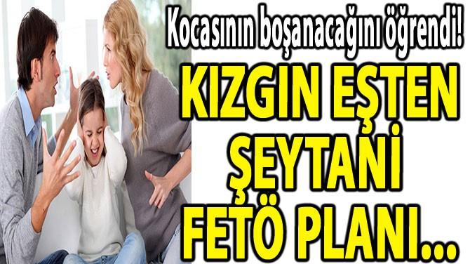 KIZGIN EŞTEN  ŞEYTANİ FETÖ PLANI...