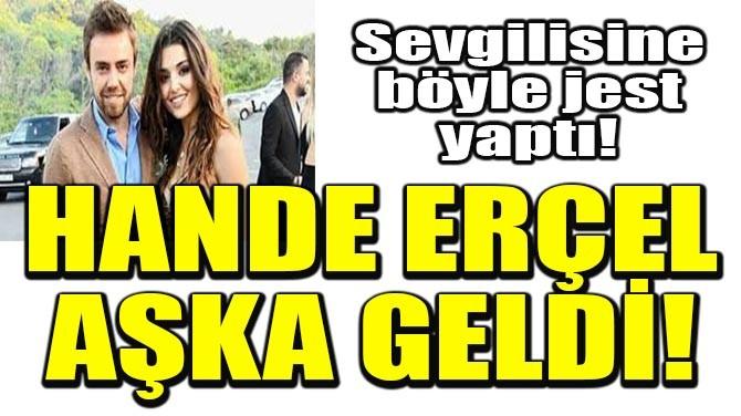 HANDE ERÇEL AŞKA GELDİ!