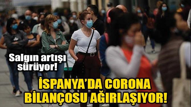 İSPANYA'DA CORONA BİLANÇOSU AĞIRLAŞIYOR!
