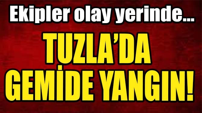 TUZLA'DA GEMİDE YANGIN!