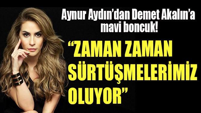 AYNUR AYDIN'DAN DEMET AKALIN'A MAVİ BONCUK!