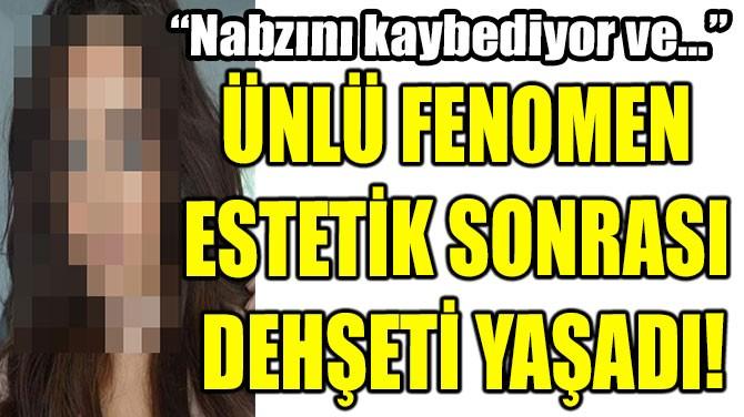 ÜNLÜ FENOMEN ESTETİK SONRASI DEHŞETİ YAŞADI!