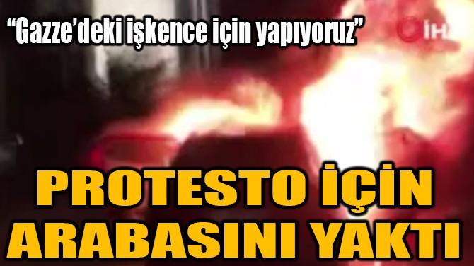 FİLİSTİNLİLERE YÖNELİK SALDIRILARI PROTESTO İÇİN ARABASINI YAKTI