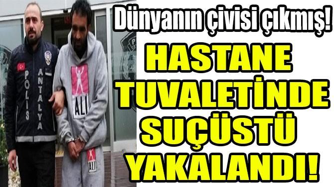 HASTANE TUVALETİNDE SUÇÜSTÜ YAKALANDI!