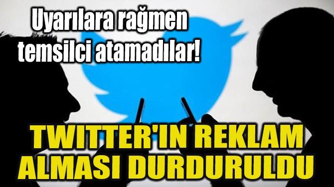 TWITTER'IN REKLAM ALMASI DURDURULDU