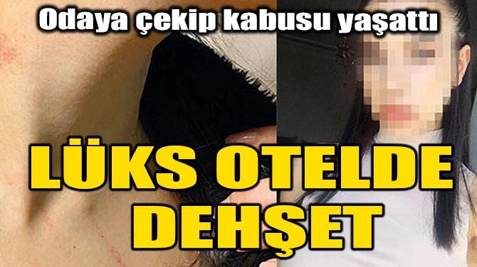 İSTANBUL'DAKİ LÜKS OTELDE DEHŞET!