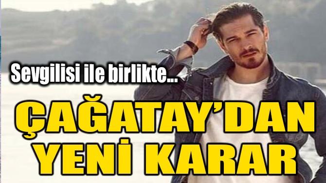 ÇAĞATAY ULUSOY'DAN YENİ KARAR!