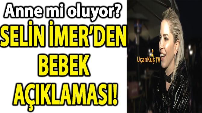 SELİN İMER'DEN BEBEK AÇIKLAMASI!