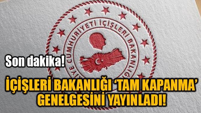 İÇİŞLERİ BAKANLIĞI 'TAM KAPANMA'  GENELGESİNİ YAYINLADI!