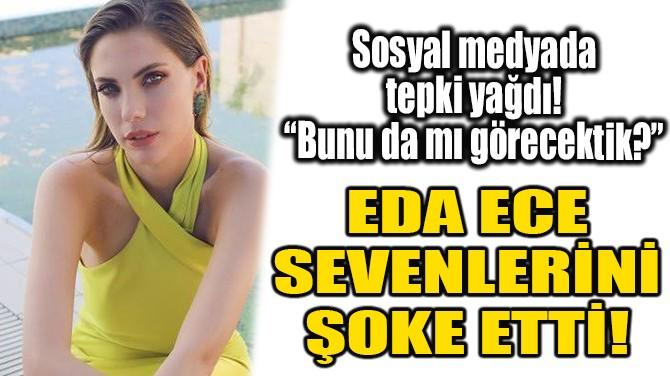 EDA ECE SEVENLERİNİ ŞOKE ETTİ!