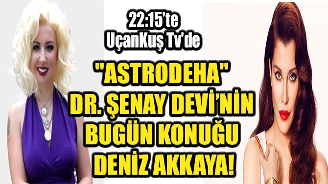 """""""ASTRODEHA"""" DR. ŞENAY DEVİ'NİN BUGÜN KONUĞU DENİZ AKKAYA!"""