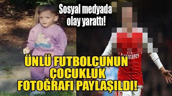 ÜNLÜ FUTBOLCUNUN  ÇOCUKLUK FOTOĞRAFI PAYLAŞILDI!