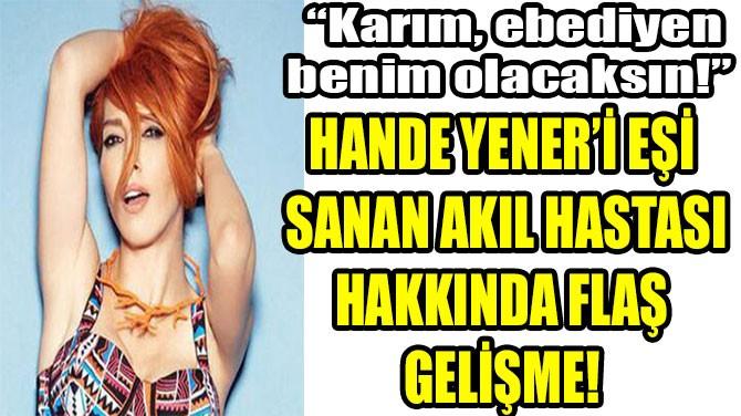 HANDE YENER'İ EŞİ  SANAN AKIL HASTASI HAKKINDA FLAŞ GELİŞME!