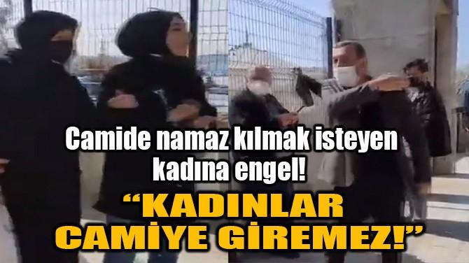 """""""KADINLAR CAMİYE GİREMEZ!"""""""