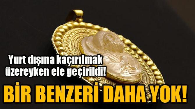 BİR BENZERİ DAHA YOK!