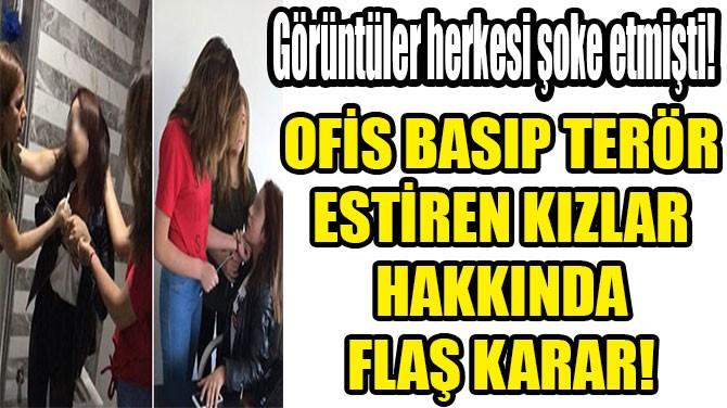 OFİS BASIP TERÖR  ESTİREN KIZLAR  HAKKINDA FLAŞ KARAR!