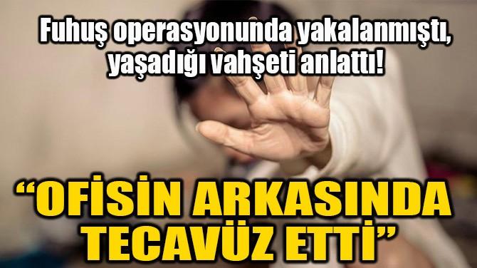 """""""OFİSİN ARKASINDA TECAVÜZ ETTİ"""""""