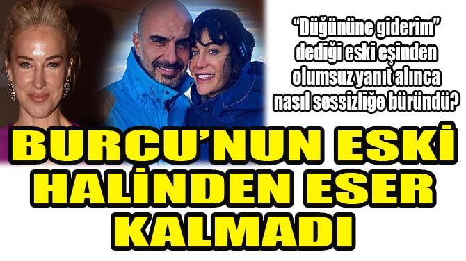 BURCU ESMERSOY'UN ESKİ HALİNDEN ESER KALMADI!
