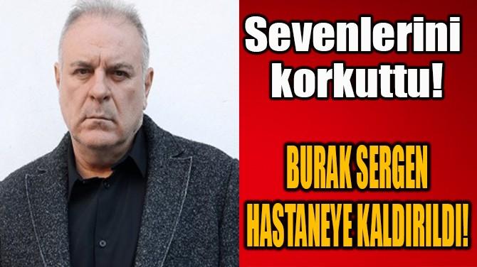 BURAK SERGEN HASTANEYE KALDIRILDI!