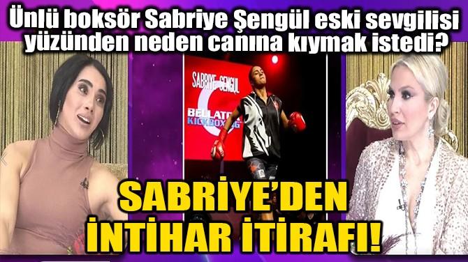 SABRİYE'DEN İNTİHAR İTİRAFI!