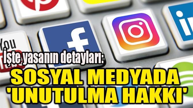 SOSYAL MEDYADA  'UNUTULMA HAKKI'