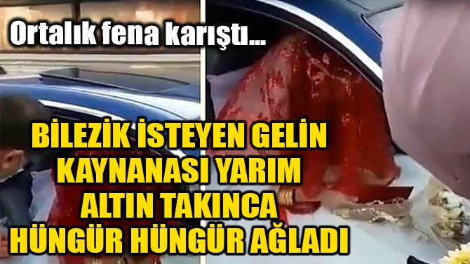 BİLEZİK İSTEYEN GELİN, KAYNANASI YARIM ALTIN TAKINCA AĞLADI!